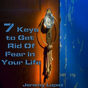 7 Keys to Get Rid of Fear in Your Life (MP3 Teaching Download) by Jeremy Lopez