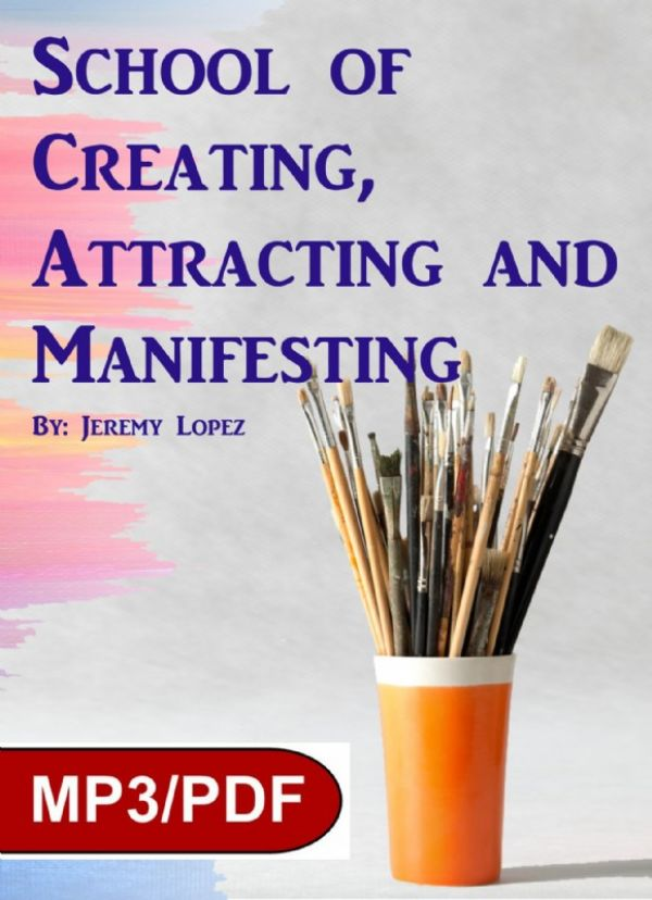 School of Creating, Attracting and Manifesting (Digital Download Course) by Jeremy Lopez